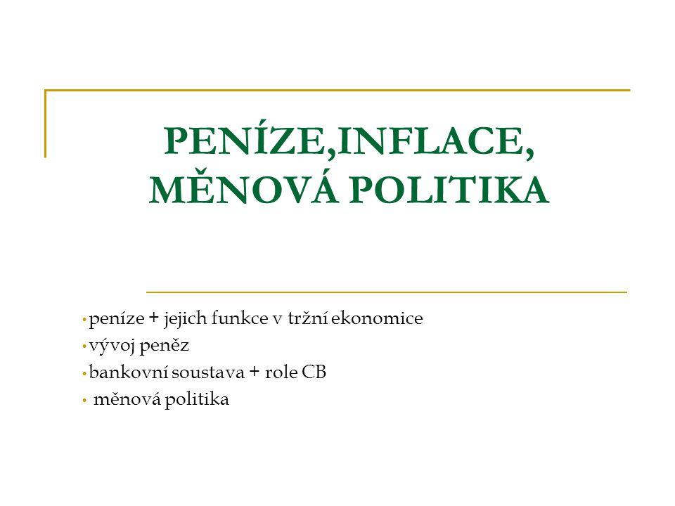 PENÍZE,INFLACE, MĚNOVÁ POLITIKA peníze + jejich funkce v tržní ekonomice vývoj peněz bankovní soustava + role CB měnová politika