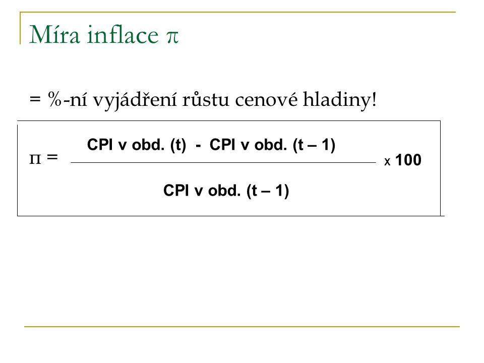 Míra inflace π = %-ní vyjádření růstu cenové hladiny! π = CPI v obd. (t) - CPI v obd. (t – 1) CPI v obd. (t – 1) X 100