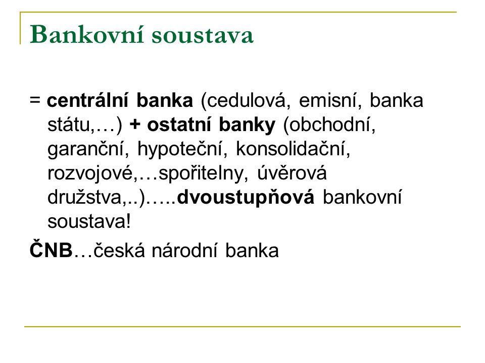 Bankovní soustava = centrální banka (cedulová, emisní, banka státu,…) + ostatní banky (obchodní, garanční, hypoteční, konsolidační, rozvojové,…spořitelny, úvěrová družstva,..)…..dvoustupňová bankovní soustava.