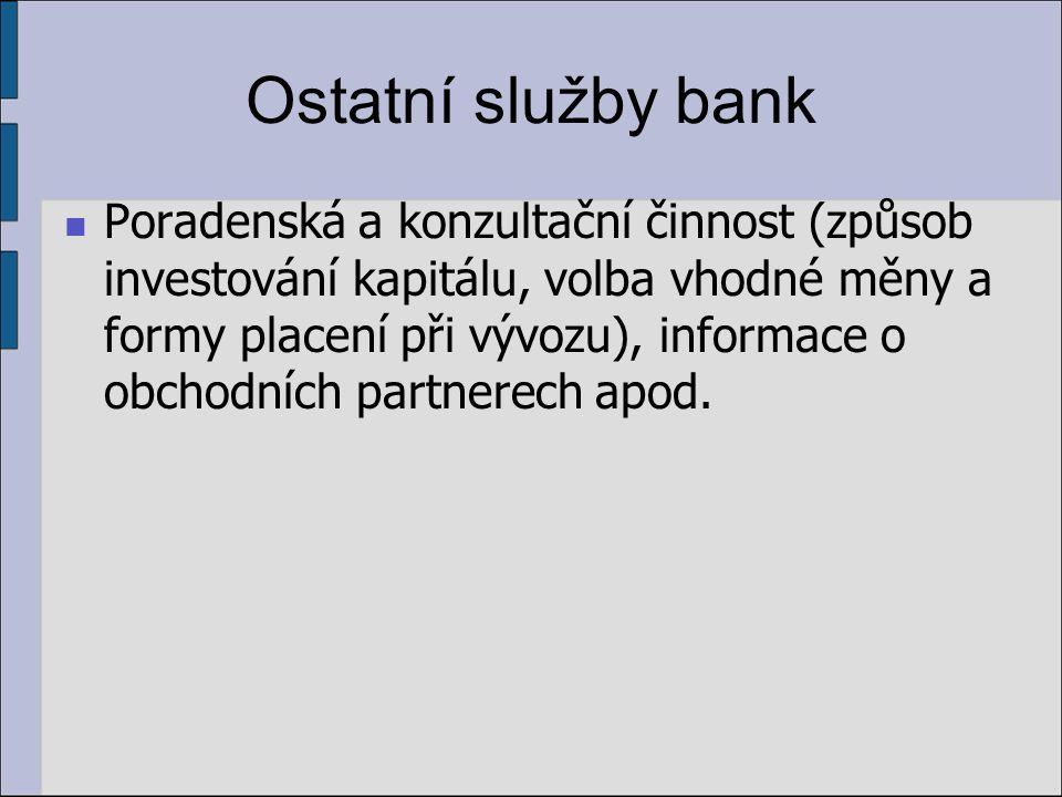 Ostatní služby bank Poradenská a konzultační činnost (způsob investování kapitálu, volba vhodné měny a formy placení při vývozu), informace o obchodních partnerech apod.