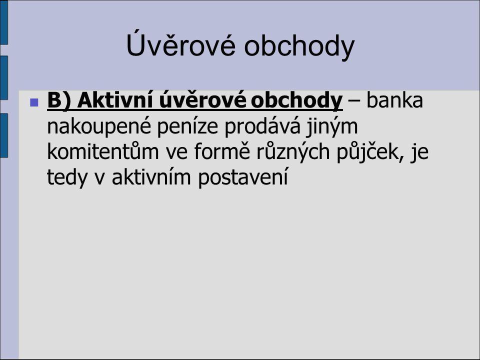 Úvěrové obchody B) Aktivní úvěrové obchody – banka nakoupené peníze prodává jiným komitentům ve formě různých půjček, je tedy v aktivním postavení