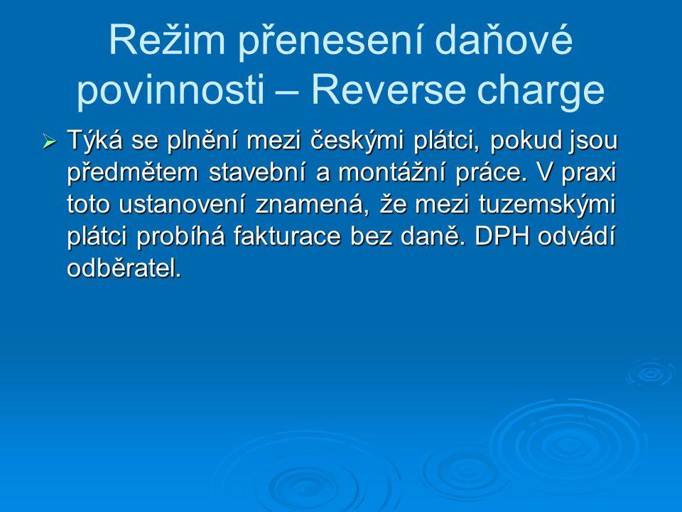 Režim přenesení daňové povinnosti – Reverse charge  Týká se plnění mezi českými plátci, pokud jsou předmětem stavební a montážní práce. V praxi toto