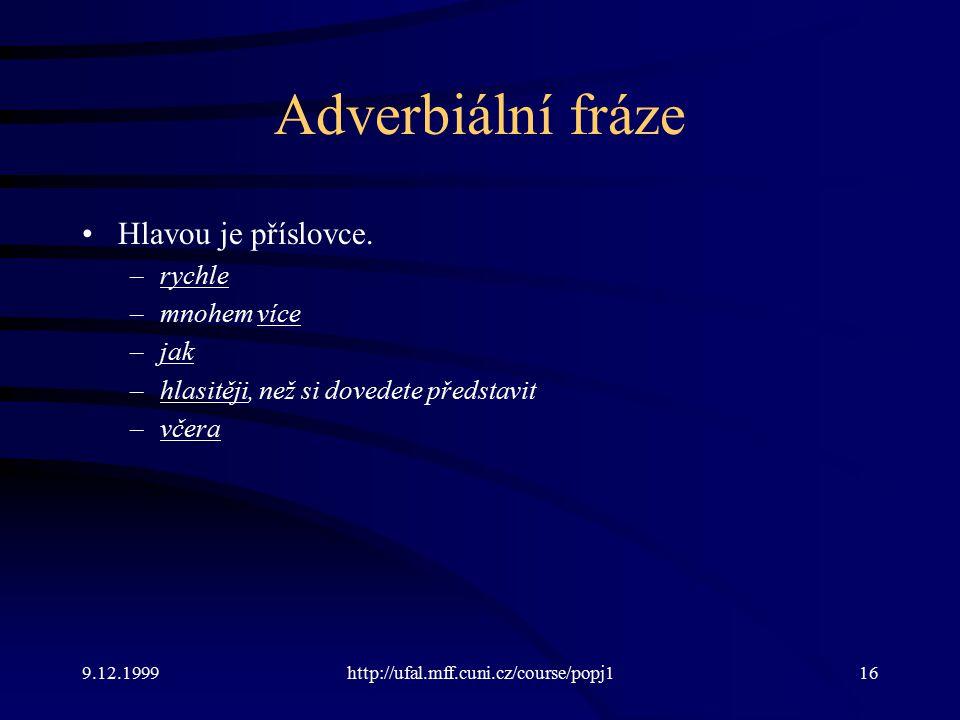 9.12.1999http://ufal.mff.cuni.cz/course/popj116 Adverbiální fráze Hlavou je příslovce.