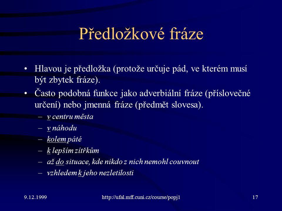9.12.1999http://ufal.mff.cuni.cz/course/popj117 Předložkové fráze Hlavou je předložka (protože určuje pád, ve kterém musí být zbytek fráze).