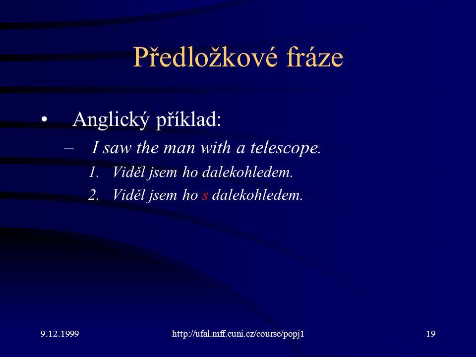 9.12.1999http://ufal.mff.cuni.cz/course/popj119 Předložkové fráze Anglický příklad: –I saw the man with a telescope.