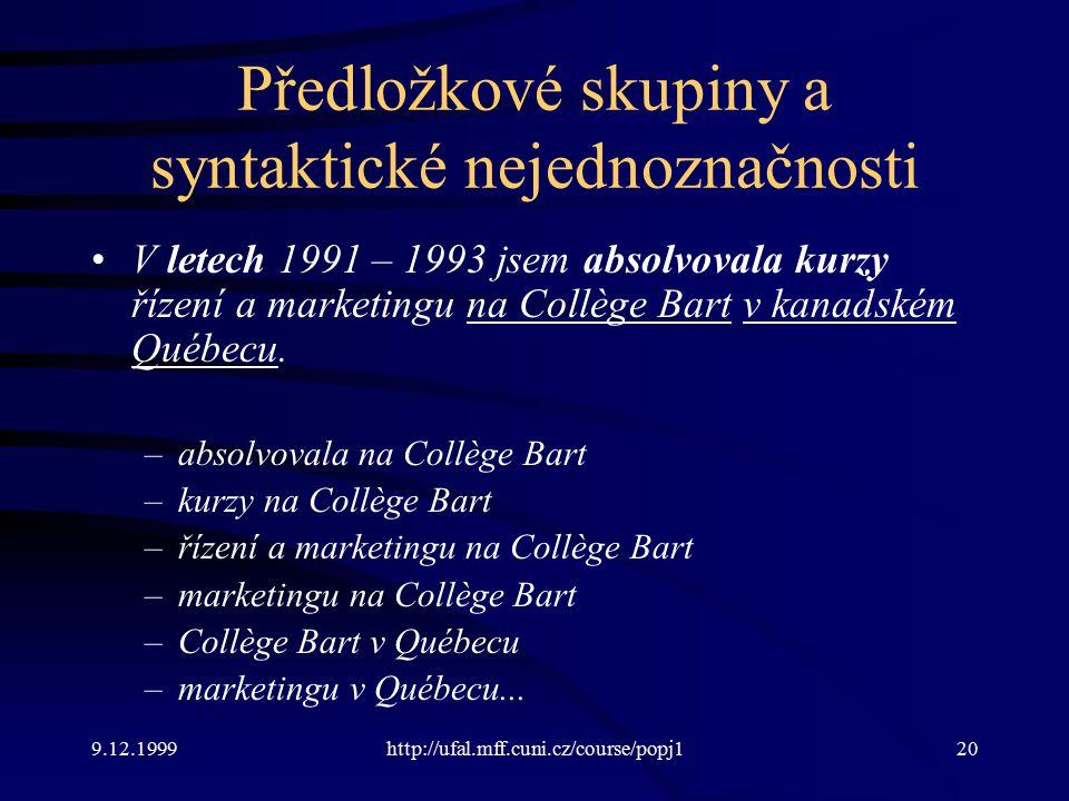 9.12.1999http://ufal.mff.cuni.cz/course/popj120 Předložkové skupiny a syntaktické nejednoznačnosti V letech 1991 – 1993 jsem absolvovala kurzy řízení a marketingu na Collège Bart v kanadském Québecu.