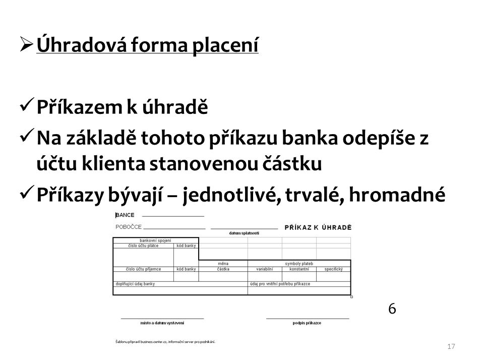 Úhradová forma placení Příkazem k úhradě Na základě tohoto příkazu banka odepíše z účtu klienta stanovenou částku Příkazy bývají – jednotlivé, trval