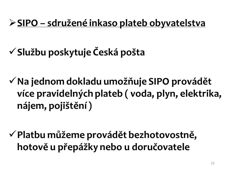  SIPO – sdružené inkaso plateb obyvatelstva Službu poskytuje Česká pošta Na jednom dokladu umožňuje SIPO provádět více pravidelných plateb ( voda, pl