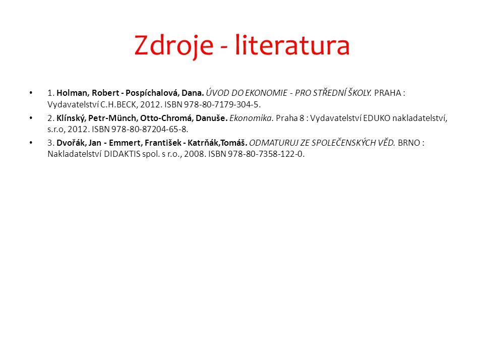 Zdroje - literatura 1. Holman, Robert - Pospíchalová, Dana. ÚVOD DO EKONOMIE - PRO STŘEDNÍ ŠKOLY. PRAHA : Vydavatelství C.H.BECK, 2012. ISBN 978-80-71