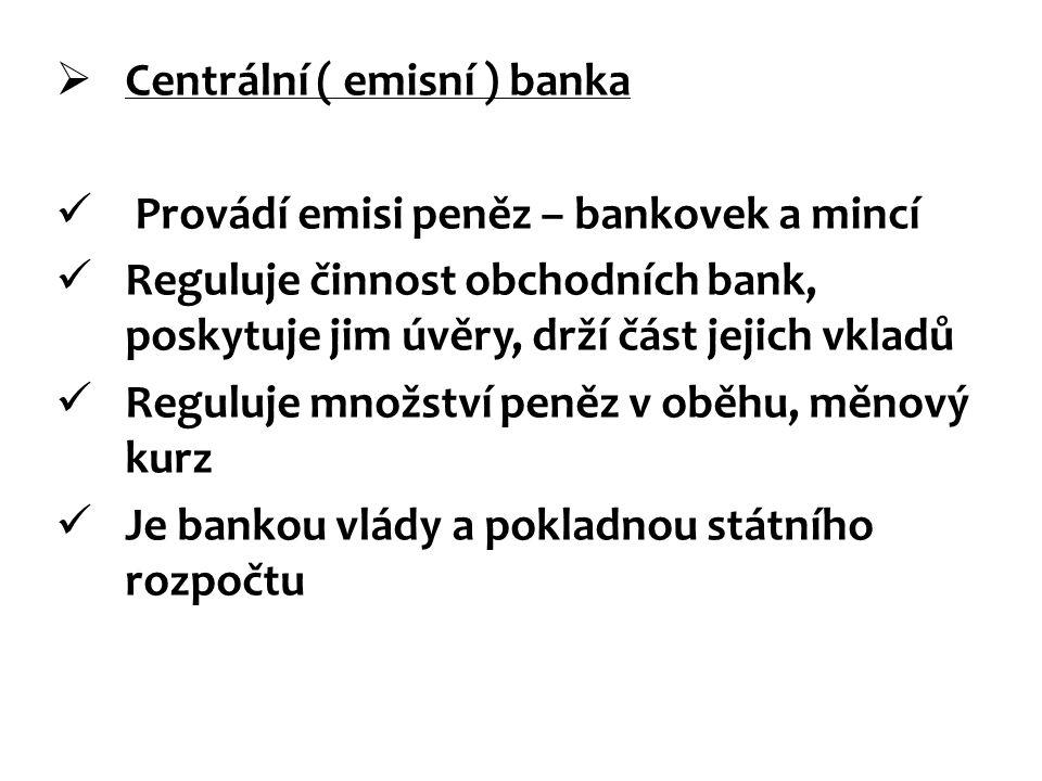  Centrální ( emisní ) banka Provádí emisi peněz – bankovek a mincí Reguluje činnost obchodních bank, poskytuje jim úvěry, drží část jejich vkladů Reg