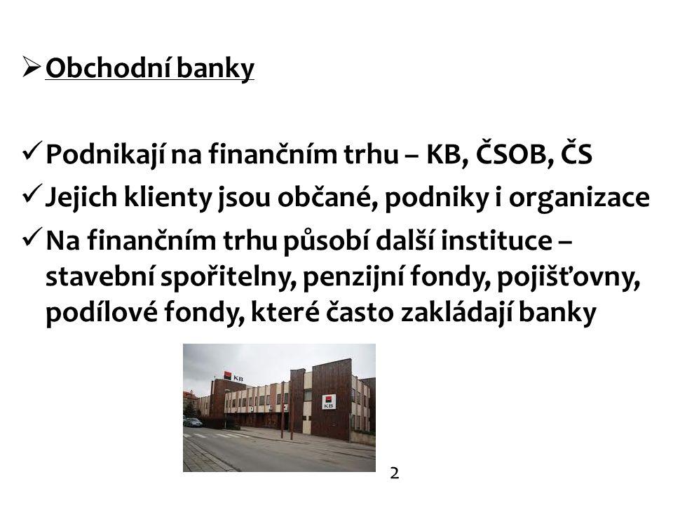  Obchodní banky Podnikají na finančním trhu – KB, ČSOB, ČS Jejich klienty jsou občané, podniky i organizace Na finančním trhu působí další instituce