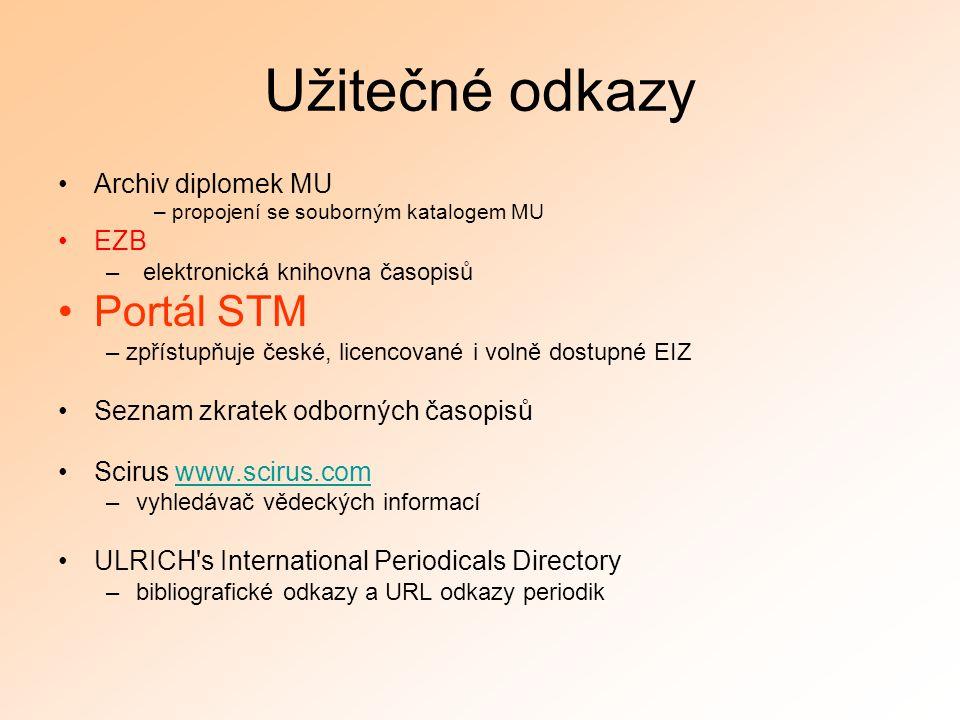Užitečné odkazy Archiv diplomek MU – propojení se souborným katalogem MU EZB – elektronická knihovna časopisů Portál STM – zpřístupňuje české, licencované i volně dostupné EIZ Seznam zkratek odborných časopisů Scirus www.scirus.comwww.scirus.com –vyhledávač vědeckých informací ULRICH s International Periodicals Directory –bibliografické odkazy a URL odkazy periodik