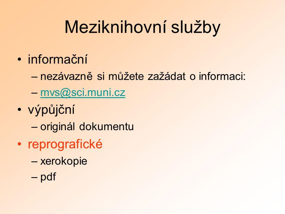 Meziknihovní služby informační –nezávazně si můžete zažádat o informaci: –mvs@sci.muni.czmvs@sci.muni.cz výpůjční –originál dokumentu reprografické –x