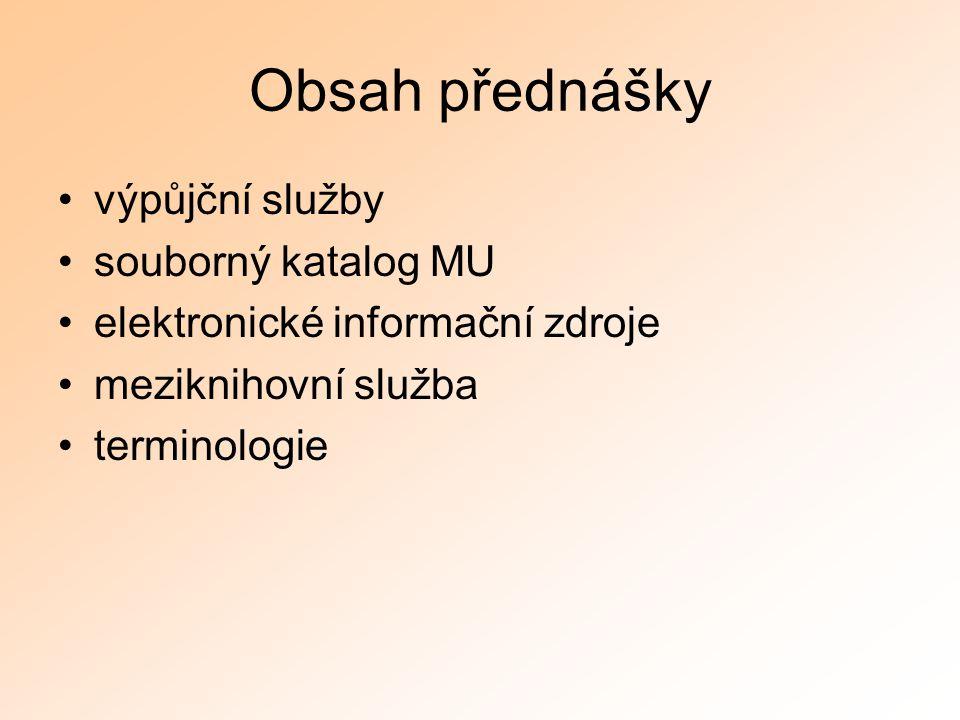 Obsah přednášky výpůjční služby souborný katalog MU elektronické informační zdroje meziknihovní služba terminologie