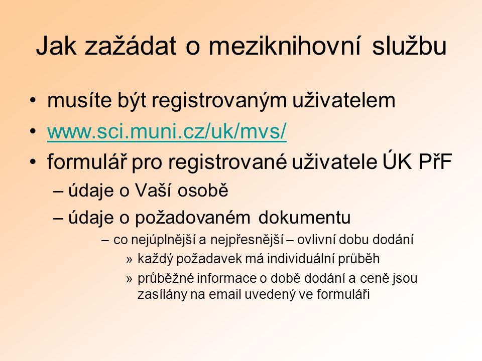 Jak zažádat o meziknihovní službu musíte být registrovaným uživatelem www.sci.muni.cz/uk/mvs/ formulář pro registrované uživatele ÚK PřF –údaje o Vaší osobě –údaje o požadovaném dokumentu –co nejúplnější a nejpřesnější – ovlivní dobu dodání »každý požadavek má individuální průběh »průběžné informace o době dodání a ceně jsou zasílány na email uvedený ve formuláři