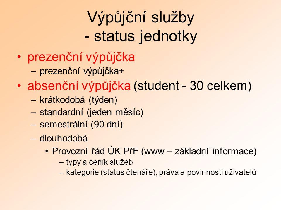 Výpůjční služby - status jednotky prezenční výpůjčka –prezenční výpůjčka+ absenční výpůjčka (student - 30 celkem) –krátkodobá (týden) –standardní (jeden měsíc) –semestrální (90 dní) –dlouhodobá Provozní řád ÚK PřF (www – základní informace) –typy a ceník služeb –kategorie (status čtenáře), práva a povinnosti uživatelů
