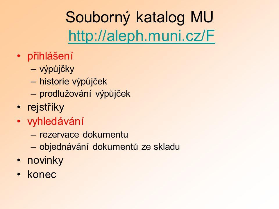 Souborný katalog MU http://aleph.muni.cz/Fhttp://aleph.muni.cz/F přihlášení –výpůjčky –historie výpůjček –prodlužování výpůjček rejstříky vyhledávání –rezervace dokumentu –objednávání dokumentů ze skladu novinky konec