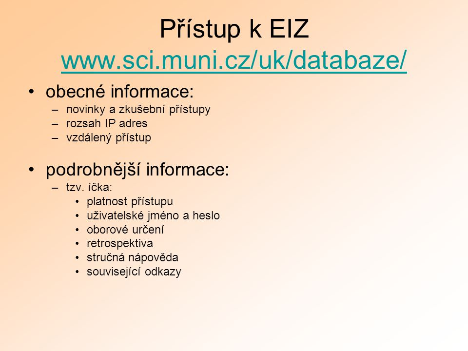 Přístup k EIZ www.sci.muni.cz/uk/databaze/ www.sci.muni.cz/uk/databaze/ obecné informace: –novinky a zkušební přístupy –rozsah IP adres –vzdálený přístup podrobnější informace: –tzv.