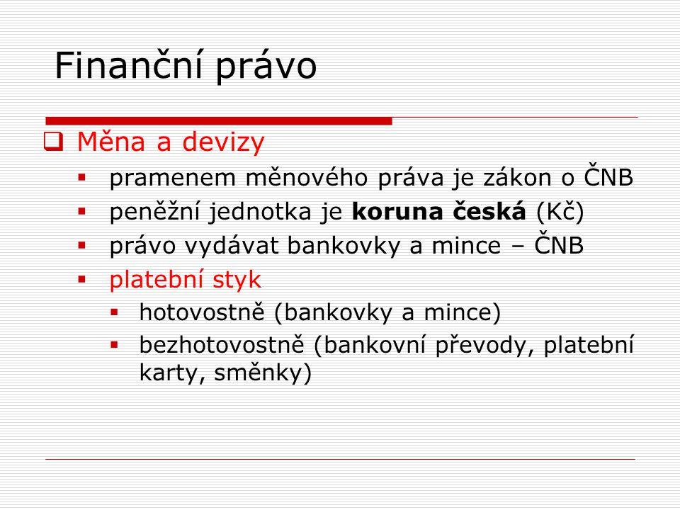 Finanční právo  Měna a devizy  pramenem měnového práva je zákon o ČNB  peněžní jednotka je koruna česká (Kč)  právo vydávat bankovky a mince – ČNB  platební styk  hotovostně (bankovky a mince)  bezhotovostně (bankovní převody, platební karty, směnky)