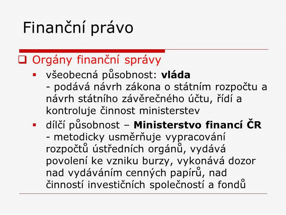 Finanční právo  Orgány finanční správy  všeobecná působnost: vláda - podává návrh zákona o státním rozpočtu a návrh státního závěrečného účtu, řídí