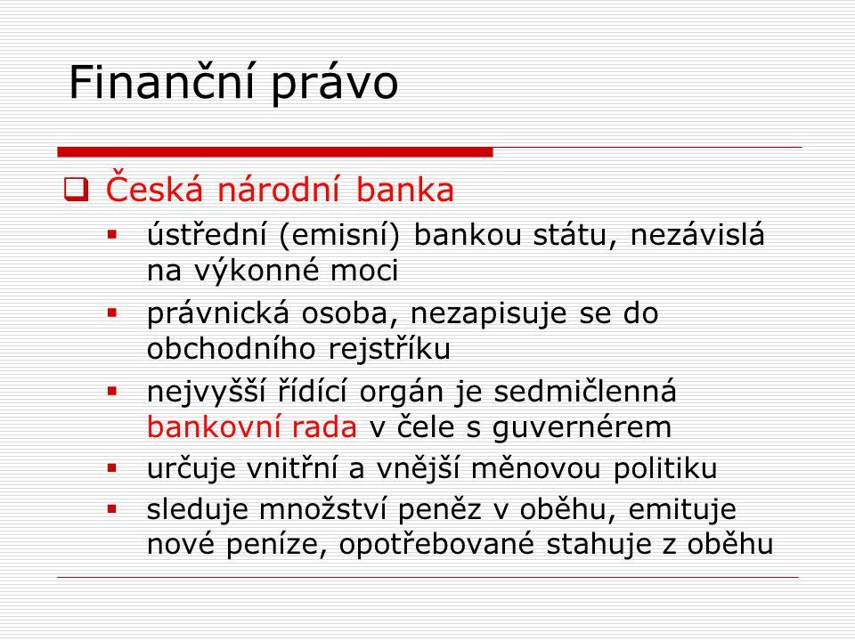 Finanční právo  Česká národní banka  ústřední (emisní) bankou státu, nezávislá na výkonné moci  právnická osoba, nezapisuje se do obchodního rejstříku  nejvyšší řídící orgán je sedmičlenná bankovní rada v čele s guvernérem  určuje vnitřní a vnější měnovou politiku  sleduje množství peněz v oběhu, emituje nové peníze, opotřebované stahuje z oběhu
