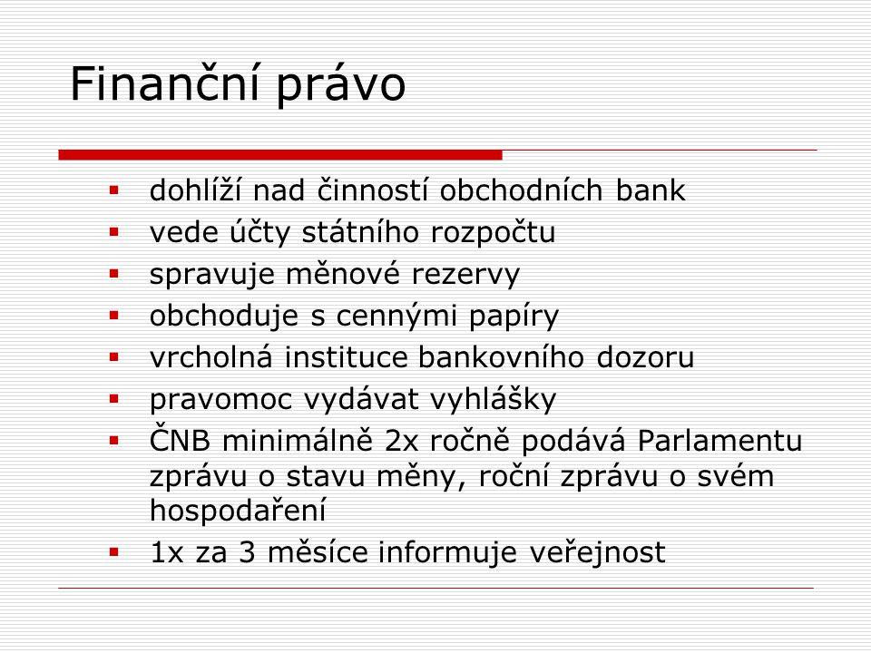 Finanční právo  dohlíží nad činností obchodních bank  vede účty státního rozpočtu  spravuje měnové rezervy  obchoduje s cennými papíry  vrcholná instituce bankovního dozoru  pravomoc vydávat vyhlášky  ČNB minimálně 2x ročně podává Parlamentu zprávu o stavu měny, roční zprávu o svém hospodaření  1x za 3 měsíce informuje veřejnost