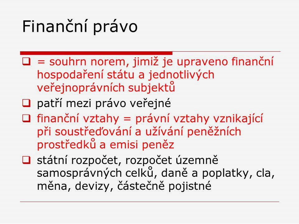 Finanční právo  Státní rozpočet a rozpočty územně samosprávných celků  SR – návrh předkládá ministr financí, projednává vláda, schvaluje Poslanecká sněmovna, příjmy a výdaje státu na 1 rok  vychází z Ústavy ČR, řídí se zákonem o pravidlech hospodaření s rozpočtovými prostředky státního rozpočtu, zákonem o rozpočtových pravidlech  vyváženost příjmů a výdajů, rozpočtové příjmy přizpůsobit rozpočtovým výdajům