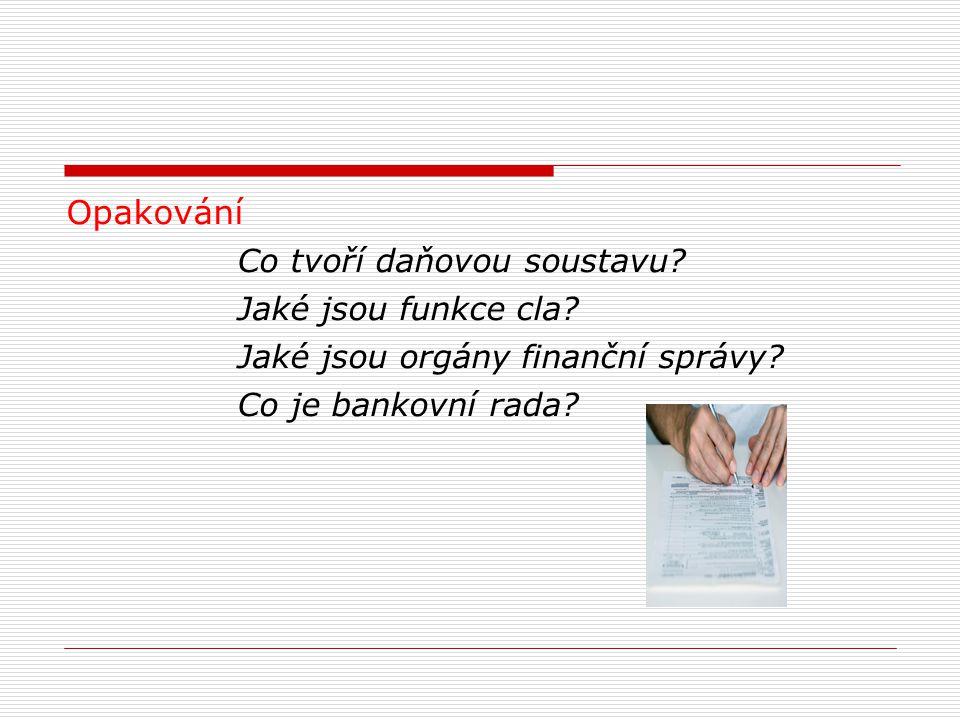 Opakování Co tvoří daňovou soustavu? Jaké jsou funkce cla? Jaké jsou orgány finanční správy? Co je bankovní rada?