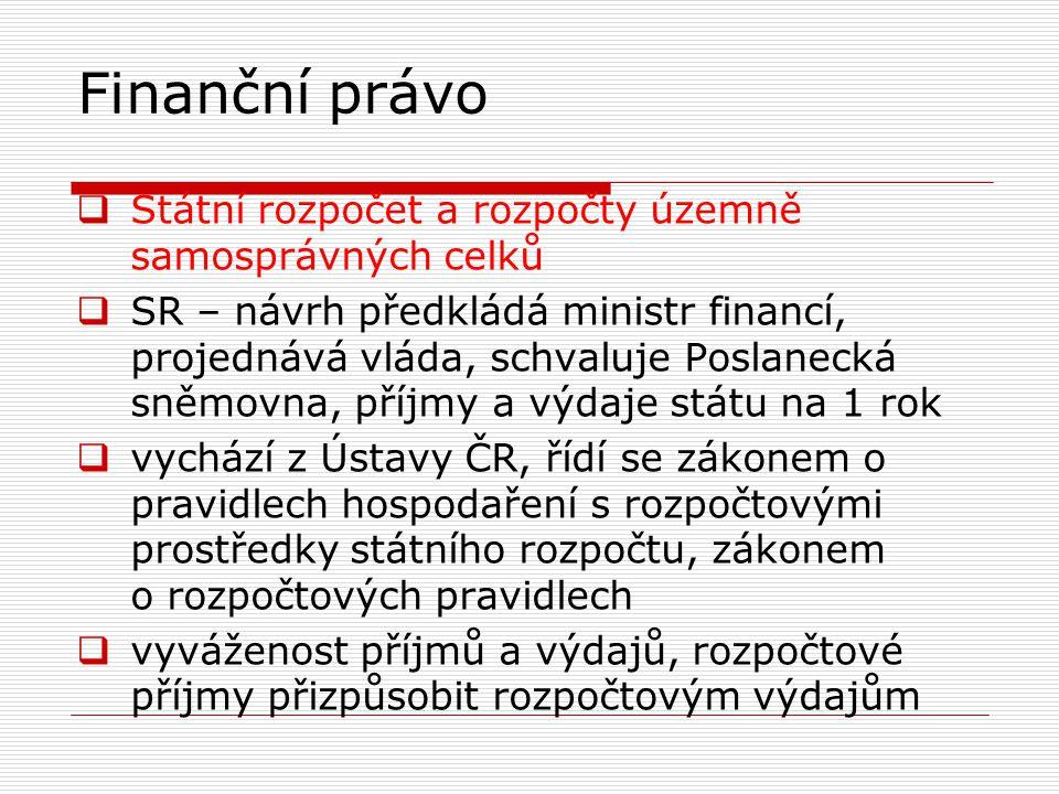 Finanční právo  rozpočet přebytkový – příjmová stránka převyšuje výdajovou  rozpočet schodkový – výdajová stránka převyšuje příjmovou  rozpočtová soustava = souhrn všech veřejných rozpočtů v ČR  státní rozpočet ČR  rozpočty obcí a krajů  rozpočty státních účelových fondů