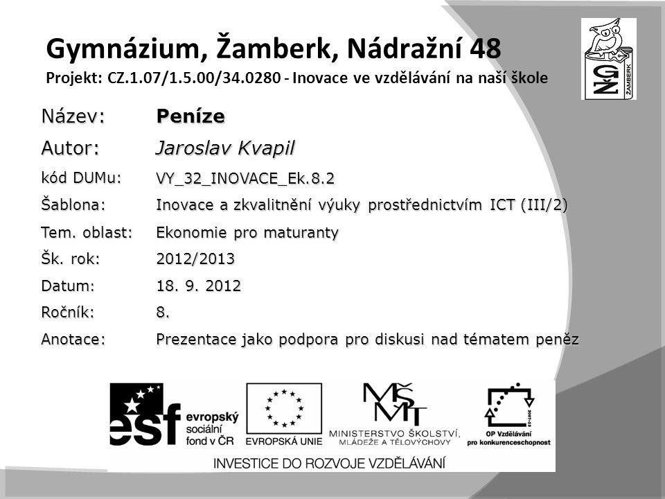 Gymnázium, Žamberk, Nádražní 48 Projekt: CZ.1.07/1.5.00/34.0280 - Inovace ve vzdělávání na naší školeNázev:PenízeAutor: Jaroslav Kvapil kód DUMu: VY_32_INOVACE_Ek.8.2 Šablona: Inovace a zkvalitnění výuky prostřednictvím ICT (III/2) Tem.