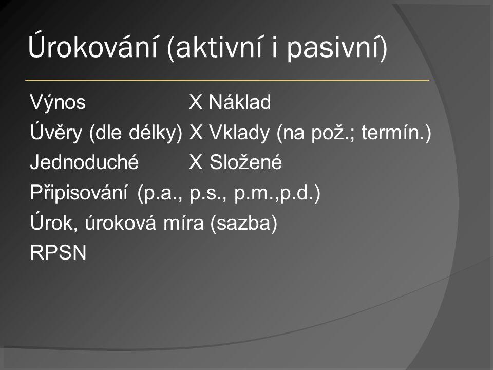 Úrokování (aktivní i pasivní) Výnos X Náklad Úvěry (dle délky) X Vklady (na pož.; termín.) Jednoduché X Složené Připisování (p.a., p.s., p.m.,p.d.) Úrok, úroková míra (sazba) RPSN