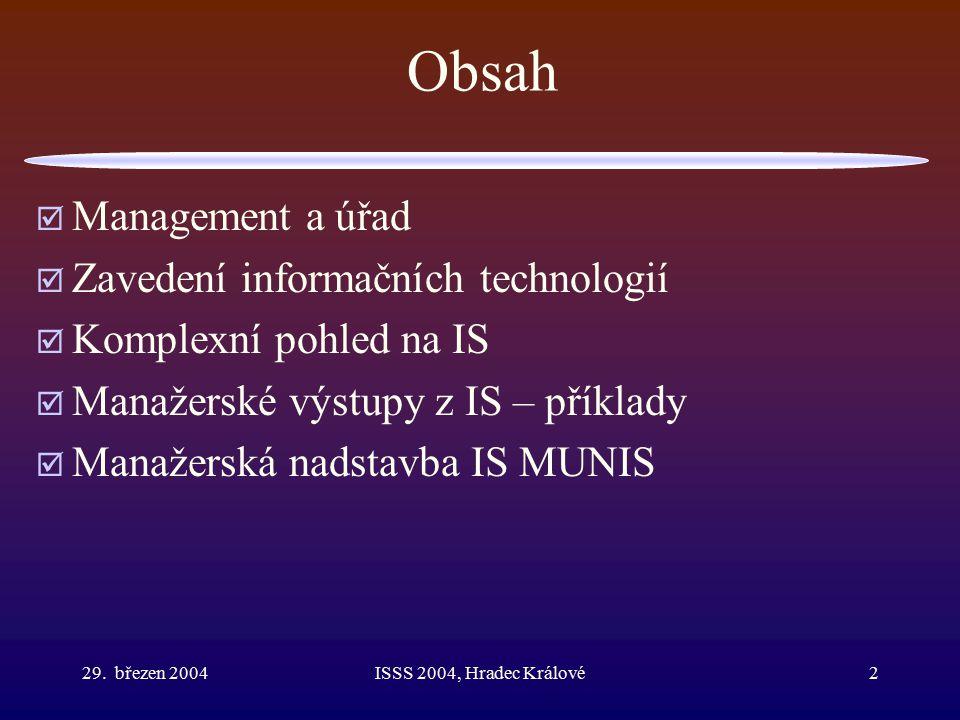 29. březen 2004ISSS 2004, Hradec Králové2 Obsah  Management a úřad  Zavedení informačních technologií  Komplexní pohled na IS  Manažerské výstupy