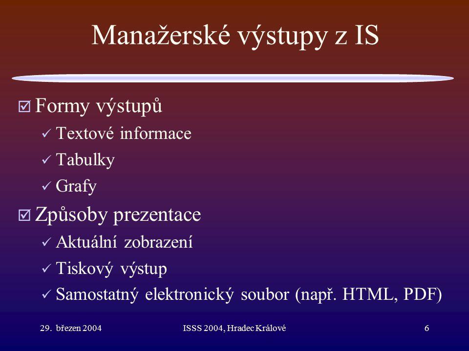 29. březen 2004ISSS 2004, Hradec Králové6 Manažerské výstupy z IS  Formy výstupů Textové informace Tabulky Grafy  Způsoby prezentace Aktuální zobraz
