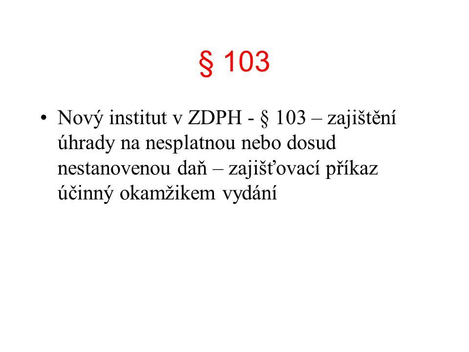 § 103 Nový institut v ZDPH - § 103 – zajištění úhrady na nesplatnou nebo dosud nestanovenou daň – zajišťovací příkaz účinný okamžikem vydání