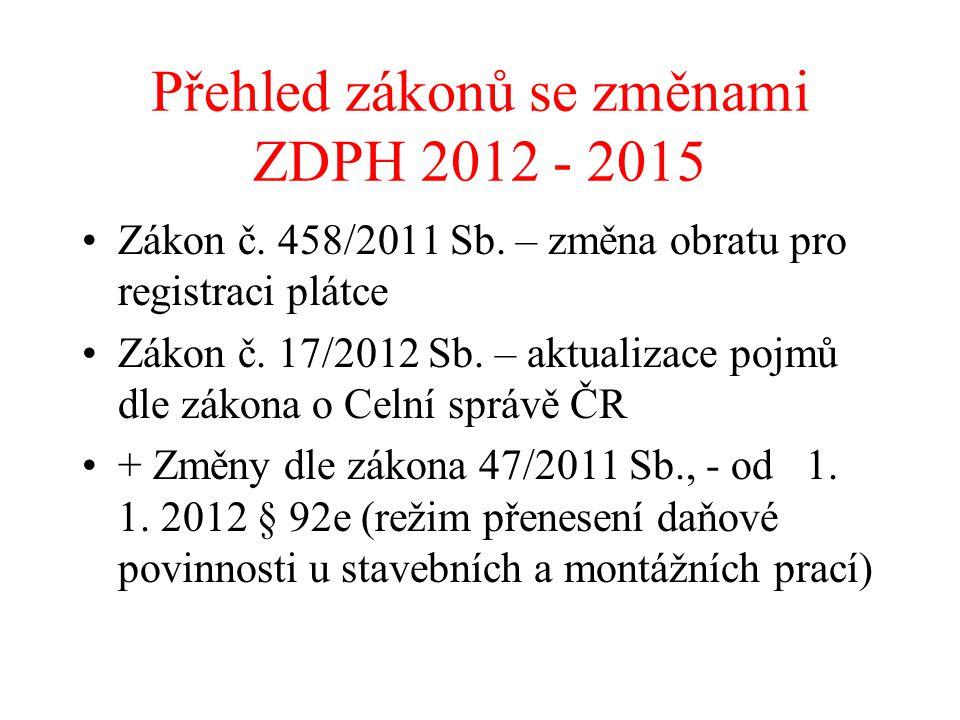 Přehled zákonů se změnami ZDPH 2012 - 2015 Zákon č. 458/2011 Sb. – změna obratu pro registraci plátce Zákon č. 17/2012 Sb. – aktualizace pojmů dle zák