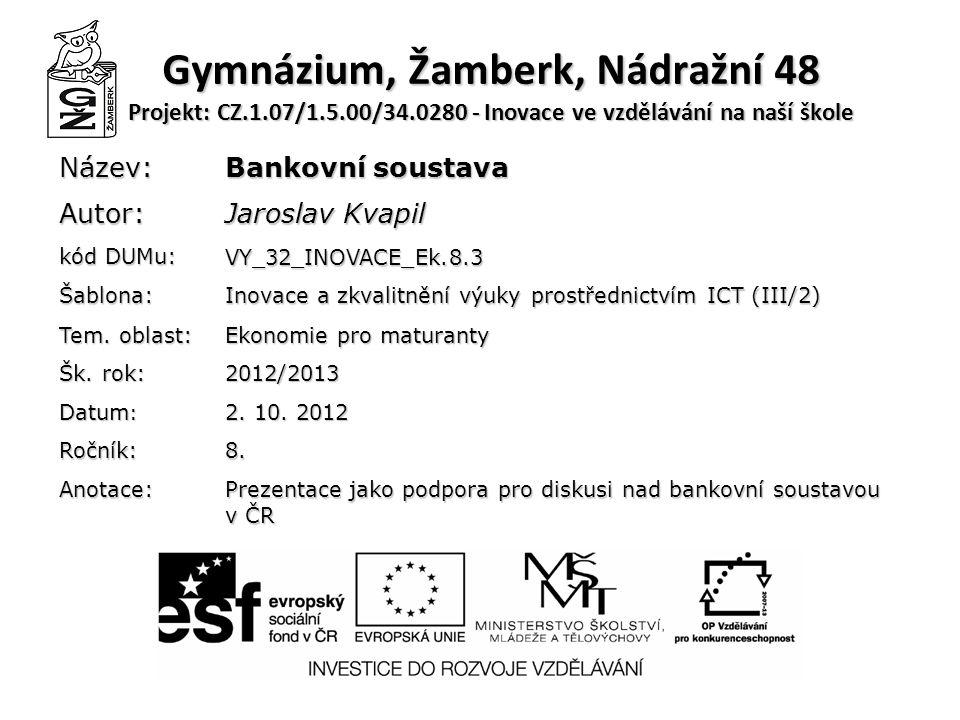 Gymnázium, Žamberk, Nádražní 48 Projekt: CZ.1.07/1.5.00/34.0280 - Inovace ve vzdělávání na naší škole Název: Bankovní soustava Autor: Jaroslav Kvapil kód DUMu: VY_32_INOVACE_Ek.8.3 Šablona: Inovace a zkvalitnění výuky prostřednictvím ICT (III/2) Tem.