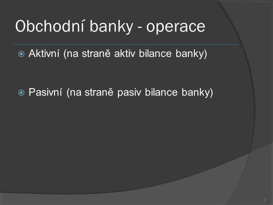 5 Obchodní banky - operace  Aktivní (na straně aktiv bilance banky)  Pasivní (na straně pasiv bilance banky)