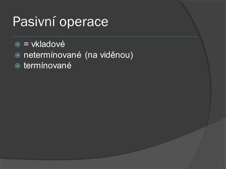 7 Pasivní operace  = vkladové  netermínované (na viděnou)  termínované