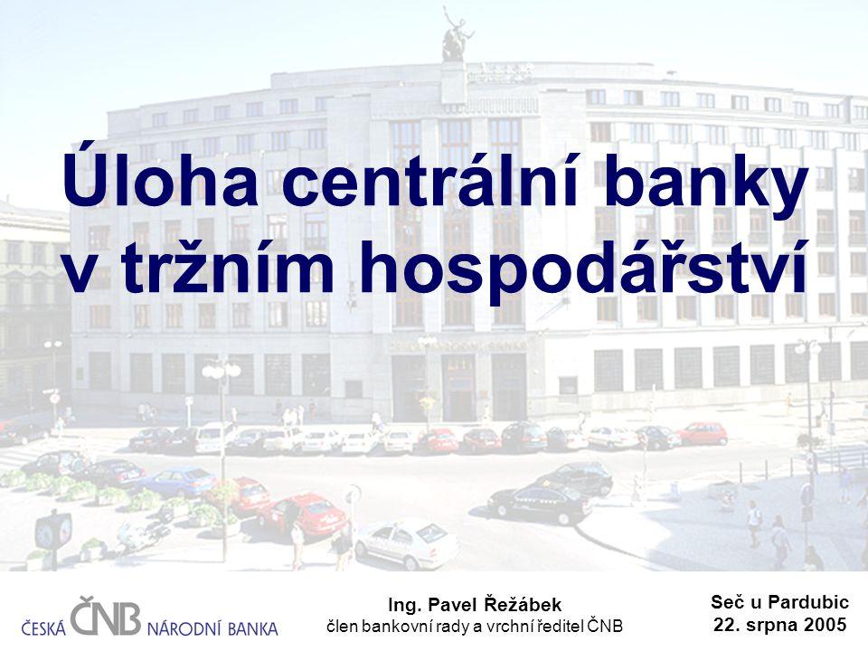 Úloha centrální banky v tržním hospodářství Ing. Pavel Řežábek člen bankovní rady a vrchní ředitel ČNB Seč u Pardubic 22. srpna 2005