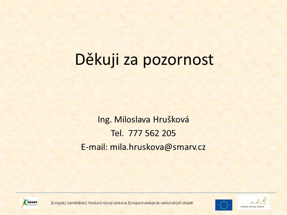 """Děkuji za pozornost Ing. Miloslava Hrušková Tel. 777 562 205 E-mail: mila.hruskova@smarv.cz """"Evropský zemědělský fond pro rozvoj venkova: Evropa inves"""