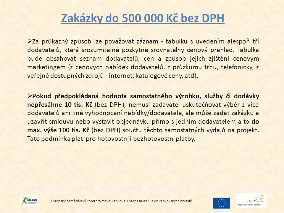 """Zakázky nad 500 000 Kč bez DPH """"Evropský zemědělský fond pro rozvoj venkova: Evropa investuje do venkovských oblastí Pokud předpokládaná hodnota zakázky podle osnovy projektu přesáhne 500 000 Kč (bez DPH), žadatel/příjemce dotace povinen uskutečnit zadávací řízení, vybrat dodavatele z minimálně tří obdržených nabídek a průběh zadávacího řízení náležitě dokladovat."""