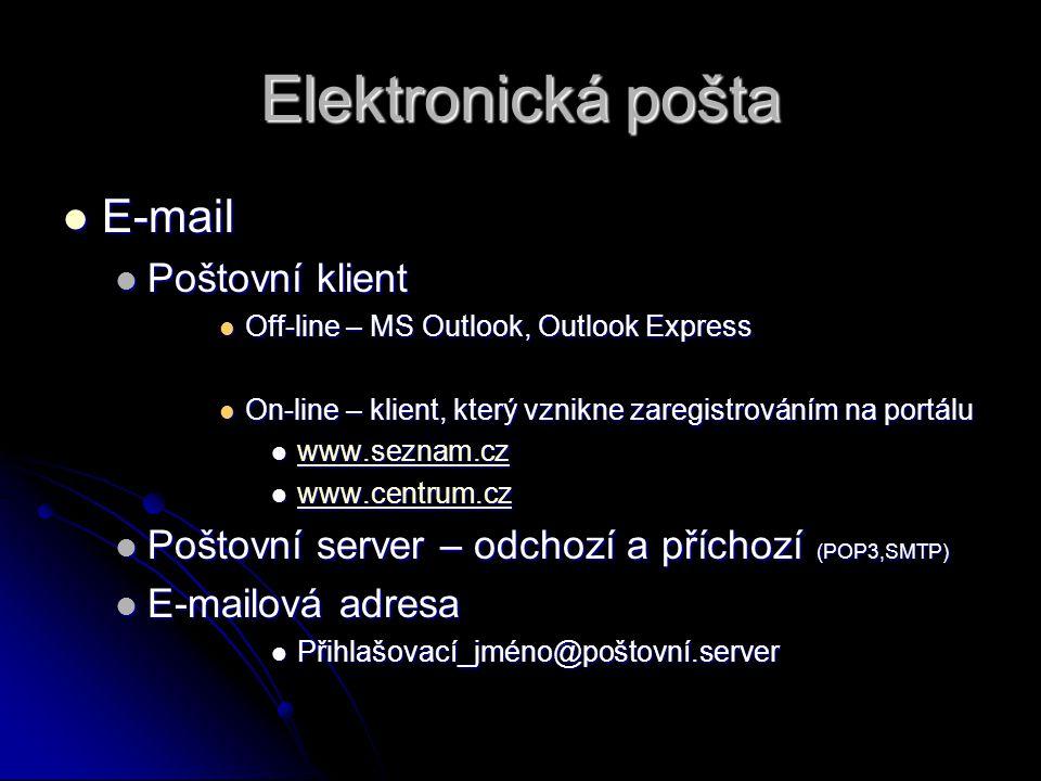 Elektronická pošta E-mail E-mail Poštovní klient Poštovní klient Off-line – MS Outlook, Outlook Express Off-line – MS Outlook, Outlook Express On-line – klient, který vznikne zaregistrováním na portálu On-line – klient, který vznikne zaregistrováním na portálu www.seznam.cz www.seznam.cz www.seznam.cz www.centrum.cz www.centrum.cz www.centrum.cz Poštovní server – odchozí a příchozí (POP3,SMTP) Poštovní server – odchozí a příchozí (POP3,SMTP) E-mailová adresa E-mailová adresa Přihlašovací_jméno@poštovní.server Přihlašovací_jméno@poštovní.server
