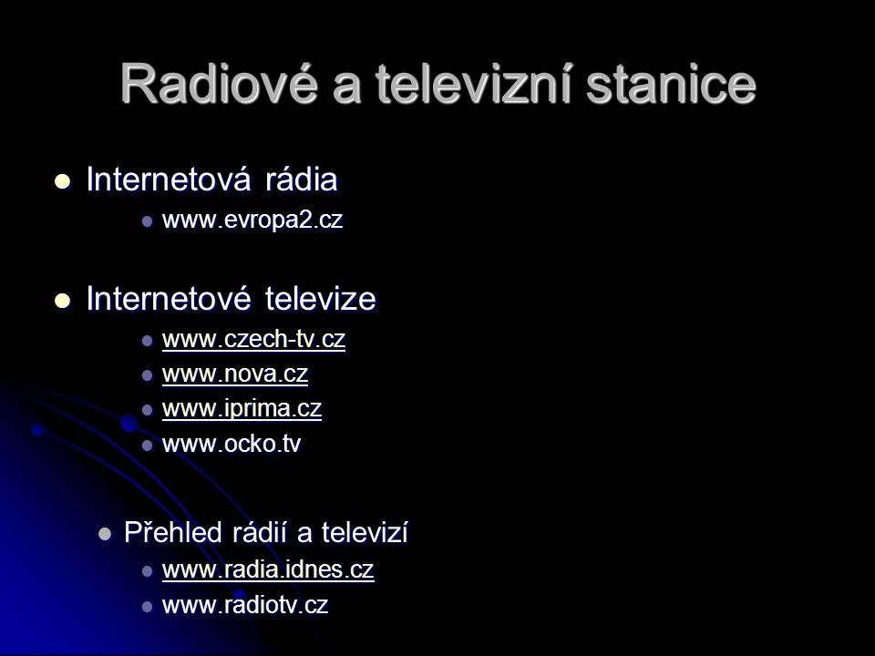 Radiové a televizní stanice Internetová rádia Internetová rádia www.evropa2.cz www.evropa2.cz Internetové televize Internetové televize www.czech-tv.cz www.czech-tv.cz www.czech-tv.cz www.nova.cz www.nova.cz www.nova.cz www.iprima.cz www.iprima.cz www.iprima.cz www.ocko.tv www.ocko.tv Přehled rádií a televizí Přehled rádií a televizí www.radia.idnes.cz www.radia.idnes.cz www.radia.idnes.cz www.radiotv.cz www.radiotv.cz