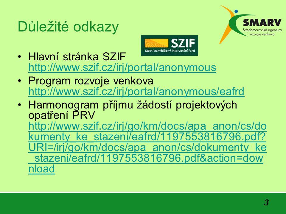 3 Důležité odkazy Hlavní stránka SZIF http://www.szif.cz/irj/portal/anonymous http://www.szif.cz/irj/portal/anonymous Program rozvoje venkova http://www.szif.cz/irj/portal/anonymous/eafrd http://www.szif.cz/irj/portal/anonymous/eafrd Harmonogram příjmu žádostí projektových opatření PRV http://www.szif.cz/irj/go/km/docs/apa_anon/cs/do kumenty_ke_stazeni/eafrd/1197553816796.pdf.
