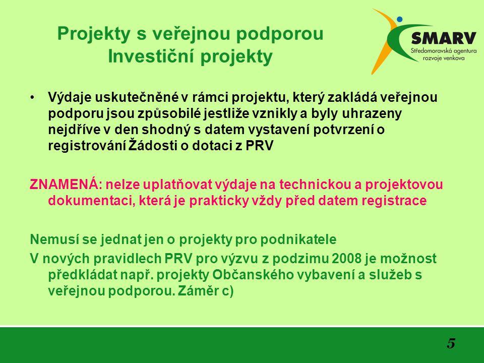 5 Projekty s veřejnou podporou Investiční projekty Výdaje uskutečněné v rámci projektu, který zakládá veřejnou podporu jsou způsobilé jestliže vznikly a byly uhrazeny nejdříve v den shodný s datem vystavení potvrzení o registrování Žádosti o dotaci z PRV ZNAMENÁ: nelze uplatňovat výdaje na technickou a projektovou dokumentaci, která je prakticky vždy před datem registrace Nemusí se jednat jen o projekty pro podnikatele V nových pravidlech PRV pro výzvu z podzimu 2008 je možnost předkládat např.
