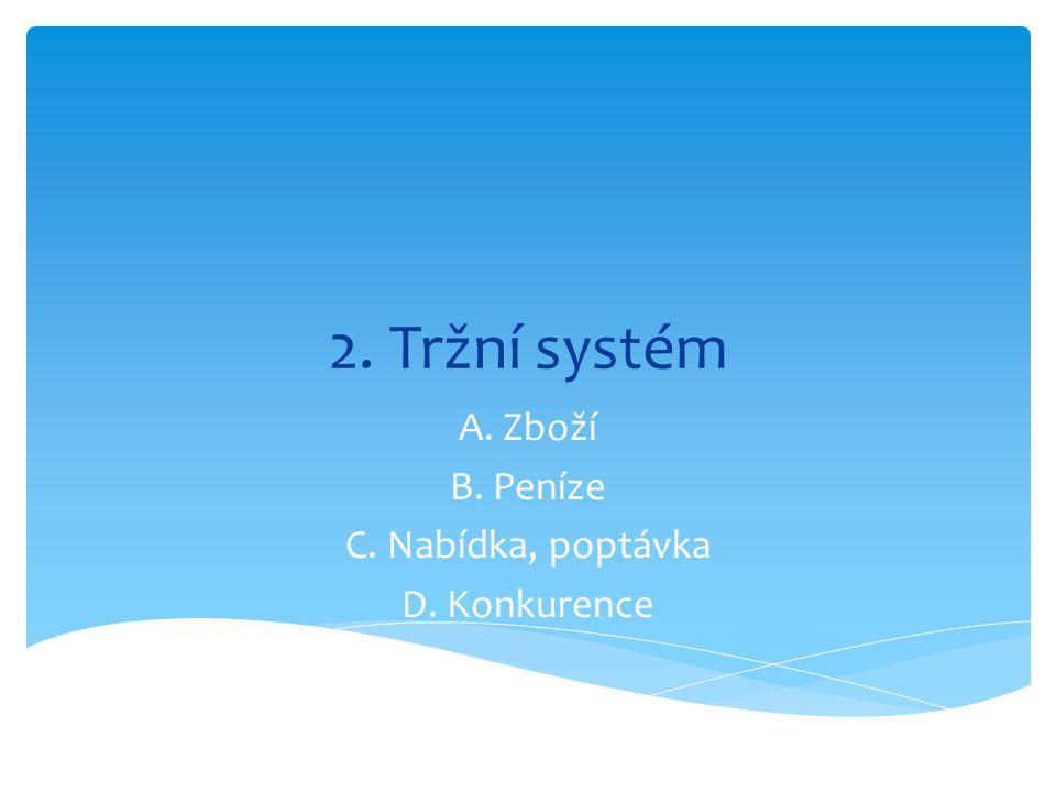 2. Tržní systém A. Zboží B. Peníze C. Nabídka, poptávka D. Konkurence