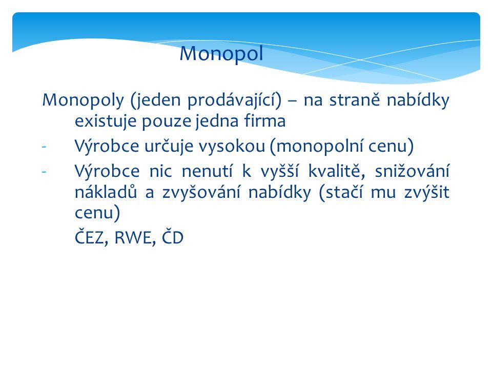 Monopol Monopoly (jeden prodávající) – na straně nabídky existuje pouze jedna firma -Výrobce určuje vysokou (monopolní cenu) -Výrobce nic nenutí k vyšší kvalitě, snižování nákladů a zvyšování nabídky (stačí mu zvýšit cenu) ČEZ, RWE, ČD