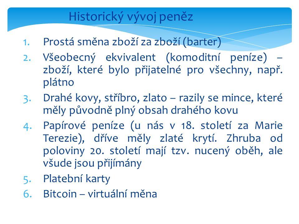 Historický vývoj peněz 1.Prostá směna zboží za zboží (barter) 2.Všeobecný ekvivalent (komoditní peníze) – zboží, které bylo přijatelné pro všechny, např.