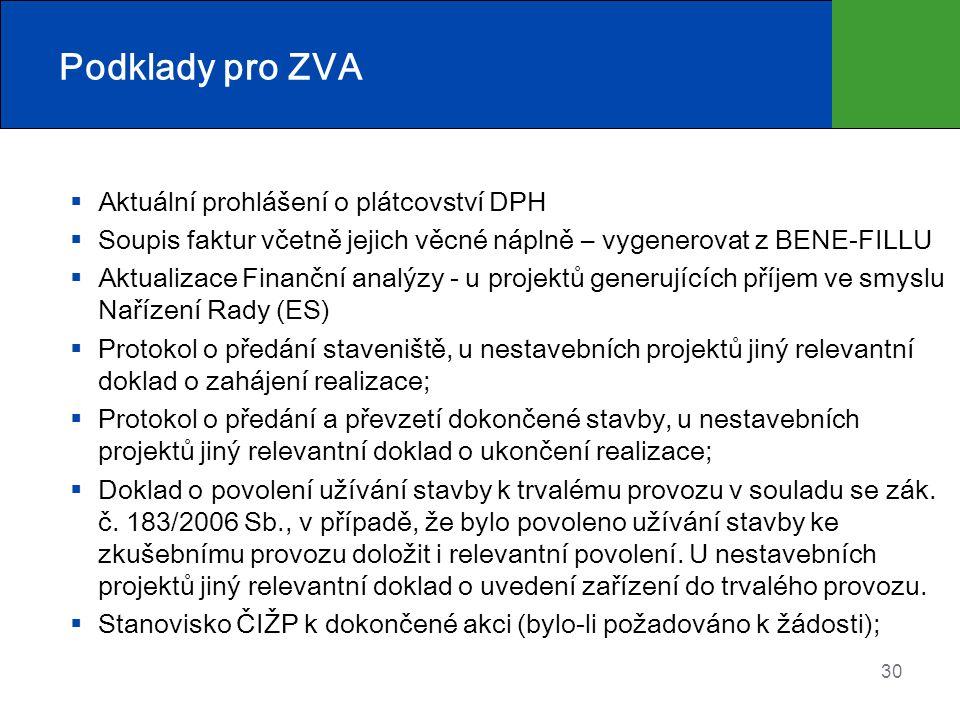 Podklady pro ZVA  Aktuální prohlášení o plátcovství DPH  Soupis faktur včetně jejich věcné náplně – vygenerovat z BENE-FILLU  Aktualizace Finanční analýzy - u projektů generujících příjem ve smyslu Nařízení Rady (ES)  Protokol o předání staveniště, u nestavebních projektů jiný relevantní doklad o zahájení realizace;  Protokol o předání a převzetí dokončené stavby, u nestavebních projektů jiný relevantní doklad o ukončení realizace;  Doklad o povolení užívání stavby k trvalému provozu v souladu se zák.