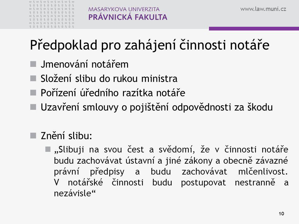 www.law.muni.cz 10 Předpoklad pro zahájení činnosti notáře Jmenování notářem Složení slibu do rukou ministra Pořízení úředního razítka notáře Uzavření